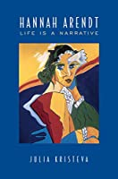 Hannah Arendt: Life Is a Narrative (Alexander Lectures)