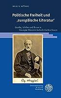 Politische Freiheit Und 'europaische Literatur': Goethe, Schiller Und Byron in Giuseppe Mazzinis Kulturkritischen Essays (Beitrage Zur Neueren Literaturgeschichte)