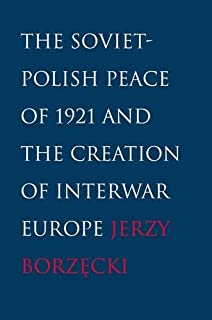 The Soviet-Polish Peace of 1921 and the Creation of Interwar Europe