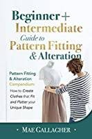 Pattern Fitting: Beginner + Intermediate Guide to Pattern Fitting and Alteration: Pattern Fitting and Alteration Compendium: How to Create Clothes That Fit and Flatter Your Unique Shape