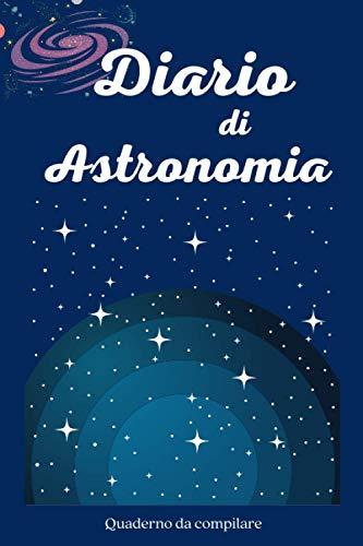 Diario di Astronomia: Quaderno da compilare, 100 schede in italiano per osservazione astronomica. Per studiosi e appassionati. Per bambini, adulti e ragazzi.