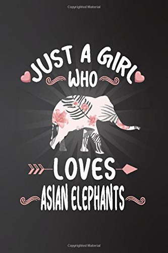 Just a Girl Who Loves Asian elephants: Perfect Asian elephants Lover Gift For Girl. Cute Notebook for Asian elephants Lover. Gift it to your Sister, ... Who Loves Asian elephants. 100 Pages Notebook