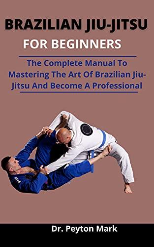 Brazilian Jiu-Jitsu For Beginners: The Complete Manual To Mastering The Art Of Brazilian Jiu-Jitsu And Become A Professional (English Edition)