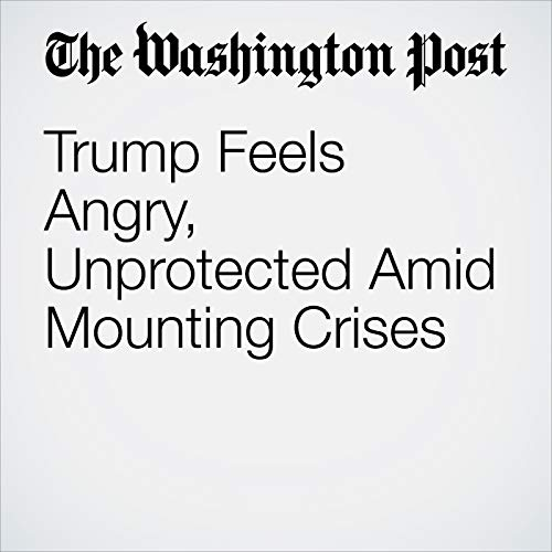 Trump Feels Angry, Unprotected Amid Mounting Crises copertina