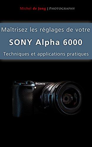 Maîtrisez les réglages de votre Sony Alpha 6000: Techniques et applications pratiques...
