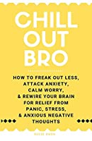 Chill Out, Bro: How to Freak Out Less, Attack Anxiety, Calm Worry & Rewire Your Brain for Relief from Panic, Stress, & Anxious Negative Thoughts (Funny Positive Thinking Self Help Motivation for Women and Men)