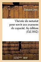 Théorie Du Notariat Pour Servir Aux Examens de Capacité. 6e Édition