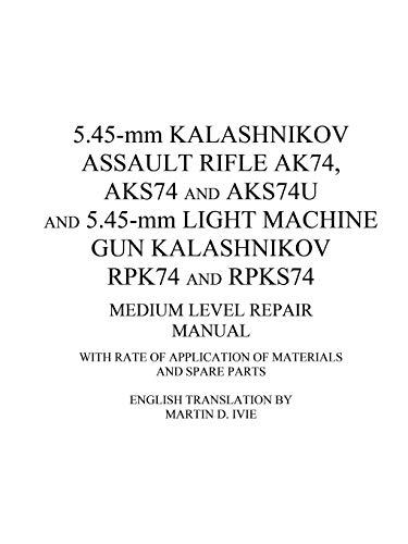5.45-mm Kalashnikov Assault Rifle Ak74, Aks74 and Aks74U and 5.45-mm Light Machine Gun Kalashnikov Rpk74 and Rpks74 Medium Level Repair Manual: With Rate of Application of Materials and Spare Parts