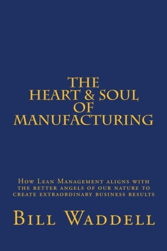 The Heart and Soul of Manufacturing: How Lean Management aligns with the better angels of our nature to create extraordinary business results