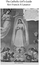 The Catholic Girl's Guide: Counsels and Devotions for Girls in the Ordinary Walks of Life