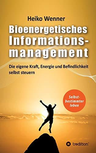 Bioenergetisches Informationsmanagement: Die eigene Kraft, Energie und Befindlichkeit selbst steuern