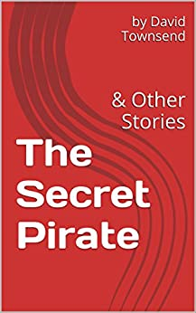 The Secret Pirate: & Other Stories by [David Townsend]