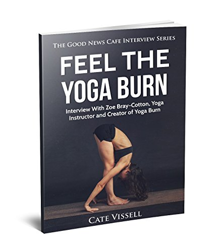 Feel the Yoga Burn: Interview With Zoe Bray-Cotton, Yoga Instructor and Creator of Yoga Burn (English Edition)