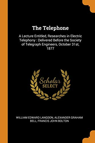 The Telephone: A Lecture Entitled, Researches in Electric Telephony: Delivered Before the Society of Telegraph Engineers, October 31st, 1877