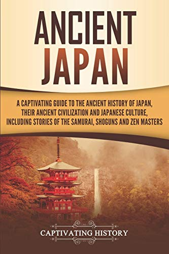 Ancient Japan: A Captivating Guide to the Ancient History of Japan, Their Ancient Civilization, and Japanese Culture, Including Stories of the Samurai, Shōguns, and Zen Masters (Captivating History)