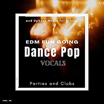 Dance Pop Vocals: EDM Fun Going And Upbeat Music For Drives, Parties And Clubs, Vol. 15