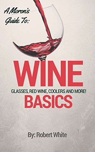 A Moron's Guide To Wine: Glasses, Red Wine, Coolers, the Basics and More! (English Edition)