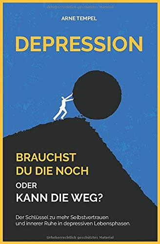 Depression - Brauchst du die noch oder kann die weg?: Der Schlüssel zu mehr Selbstvertrauen und innerer Ruhe in depressiven Lebensphasen