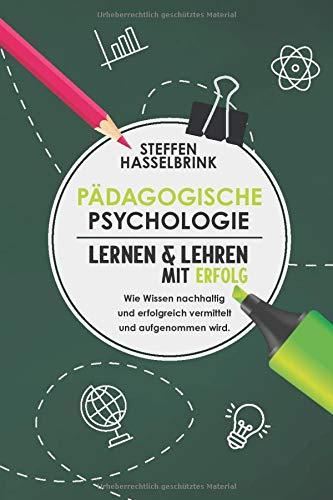Pädagogische Psychologie: Lernen und Lehren mit Erfolg – Wie Wissen nachhaltig und erfolgreich vermittelt und aufgenommen wird.