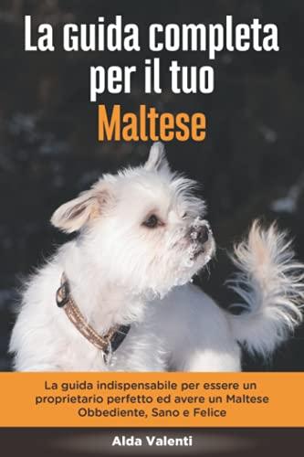 La Guida Completa per Il Tuo Maltese: La guida indispensabile per essere un proprietario perfetto ed avere un Maltese Obbediente, Sano e Felice