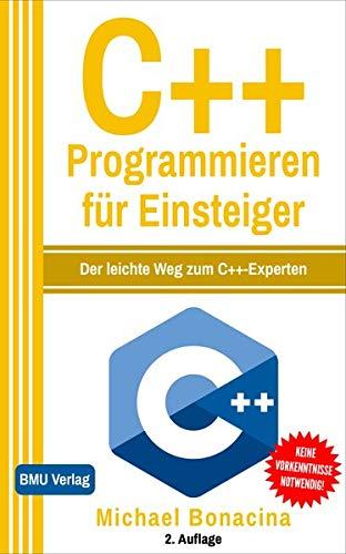 C++ Programmieren für Einsteiger (Gekürzte Ausgabe): Der leichte Weg zum C++-Experten!