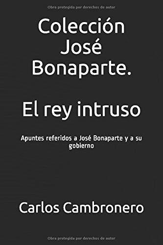 Colección José Bonaparte. El rey intruso: Apuntes referidos a José Bonaparte y a su gobierno