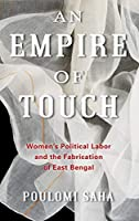 An Empire of Touch: Women's Political Labor and the Fabrication of East Bengal (Gender and Culture)