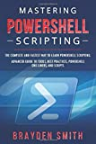 Mastering PowerShell Scripting: The Complete and Fastest Way to Learn PowerShell Scripting. Advanced Guide to Tools, Best Practices, PowerShell One-Liners, and Scripts
