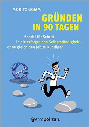 Gründen in 90 Tagen: Schritt für Schritt in die erfolgreiche Selbstständigkeit – ohne gleich den Job zu kündigen (Deutsch) (metropolitan Bücher)