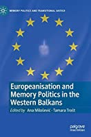 Europeanisation and Memory Politics in the Western Balkans (Memory Politics and Transitional Justice)