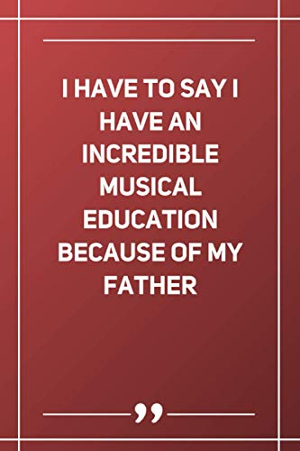 I Have To Say I Have An Incredible Musical Education Because Of My Father: Blank Lined Notebook