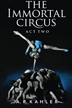 [A. R. Kahler]のThe Immortal Circus: Act Two (Cirque des Immortels Book 2) (English Edition)