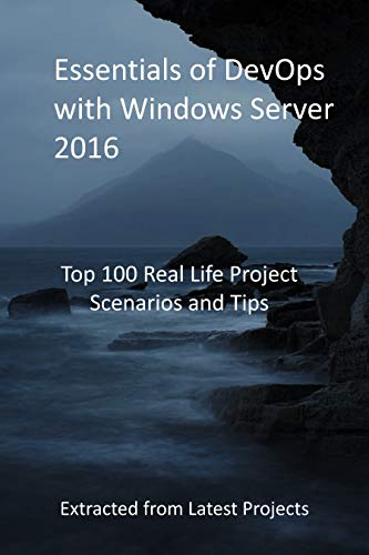 Essentials of DevOps with Windows Server 2016: Top 100 Real Life Project Scenarios and Tips - Extracted from Latest Projects (English Edition)