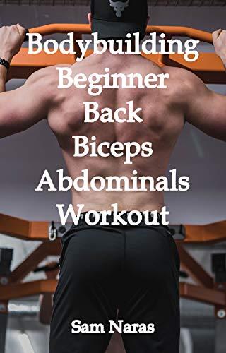 Bodybuilding Beginner Back/Biceps/Abdominals Workout (Bodybuilding Back/Biceps/Abdominals Workout Book 1)