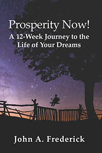 Prosperity Now!: A 12-Week Journey to the Life of Your Dreams by [John Frederick]