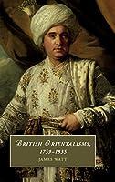 British Orientalisms, 1759–1835 (Cambridge Studies in Romanticism, Series Number 126)