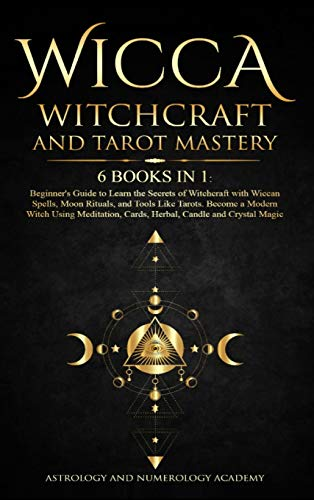 Wicca Witchcraft and Tarot Mastery 6 Books in 1: Beginner's Guide to Learn the Secrets of Witchcraft with Wiccan Spells, Moon Rituals, and Tools Like ... Cards, Herbal, Candle and Crystal Magic