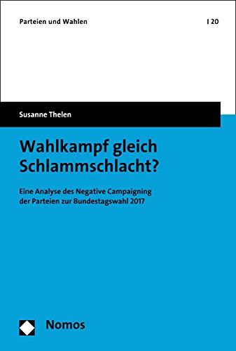 Wahlkampf gleich Schlammschlacht?: Eine Analyse des Negative Campaigning der Parteien zur Bundestagswahl 2017 (Parteien und Wahlen 20)