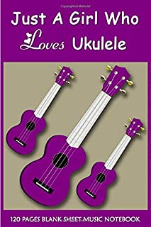 Just A Girl Who Loves Ukulele Blank Sheet Music Notebook: Ukulele Tab Notebook Tab Sheets   Blank Ukulele Tablature Notebo...