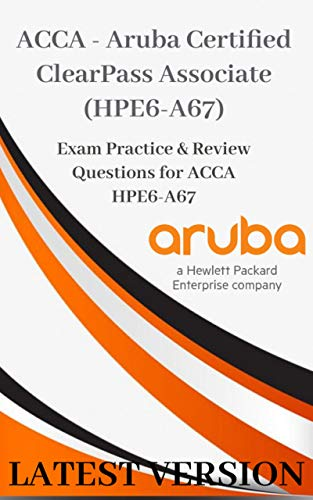 ACCA - Aruba Certified ClearPass Associate (HPE6-A67) Exam Practice Questions & Dumps: Exam Practice & Review Questions for ACCA HPE6-A67 LATEST VERSION (English Edition)