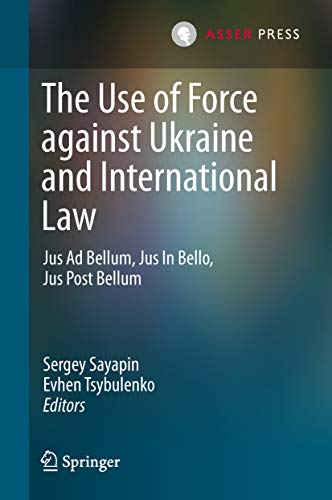 The Use of Force against Ukraine and International Law: Jus Ad Bellum, Jus In Bello, Jus Post Bellum (International Criminal Justice Book 18) (English Edition)