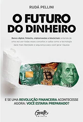 O FUTURO DO DINHEIRO: Banco digital, fintechs, criptomoedas e blockchain: entenda de uma vez por todas esses conceitos e saiba como a tecnologia dará mais liberdade e segurança para você gerar riqueza
