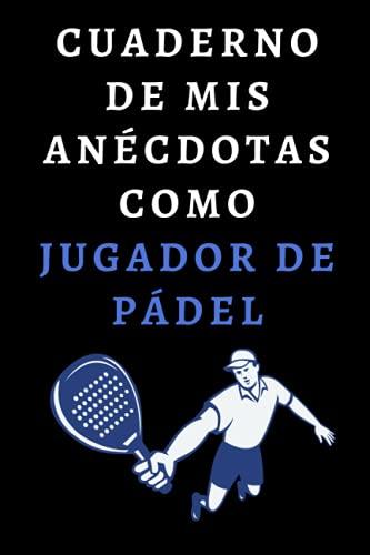 Cuaderno De Mis Anécdotas Como Jugador De Pádel: Para Jugadores De Pádel - 120 Páginas