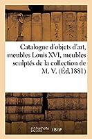 Catalogue d'Objets d'Art, Meubles Louis XVI, Meubles Sculptés, Tapisseries de la Collection de M. V.