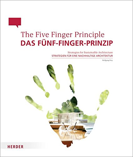 Das Fünf-Finger-Prinzip / The Five Finger Principle: Strategien für eine nachhaltige Architektur / Strategies for Sustainable Architecture