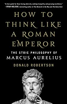 How to Think Like a Roman Emperor: The Stoic Philosophy of Marcus Aurelius by [Donald Robertson]