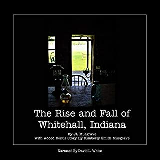 The Rise and Fall of Whitehall, Indiana                   By:                                                                                                                                 J L Musgrave,                                                                                        K Musgrave                               Narrated by:                                                                                                                                 David L. White                      Length: 19 mins     Not rated yet     Overall 0.0