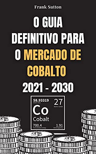 O Guia Definitivo para o Mercado de Cobalto 2021 - 2030: Aprenda como investir no mercado de cobalto e ganhar dinheiro