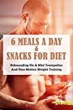 6 Meals A Day & Snacks For Diet: Rebounding On A Mini Trampoline & Slow Motion Weight Training:...