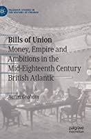 Bills of Union: Money, Empire and Ambitions in the Mid-Eighteenth Century British Atlantic (Palgrave Studies in the History of Finance)